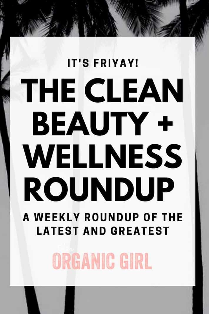 the clean beauty + wellness weekly roundup
